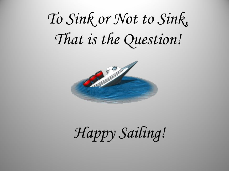 To Sink or Not to Sink, That is the Question! Happy Sailing!