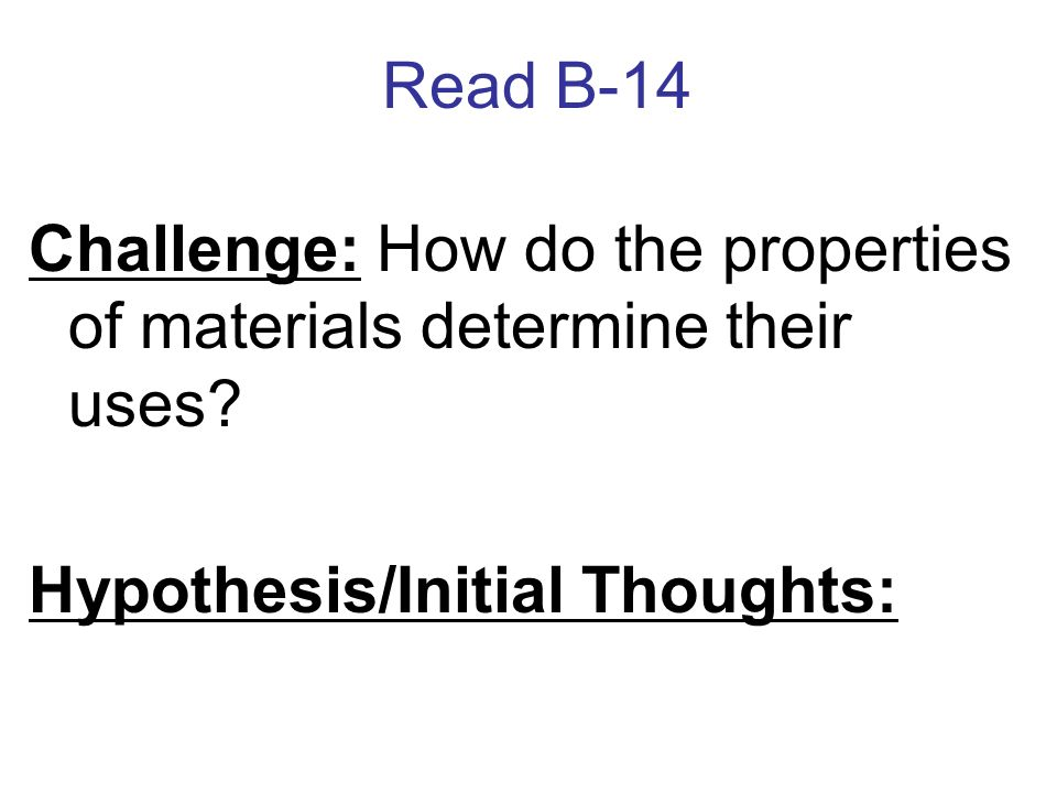 Read B-14 Challenge: How do the properties of materials determine their uses? Hypothesis/Initial Thoughts: