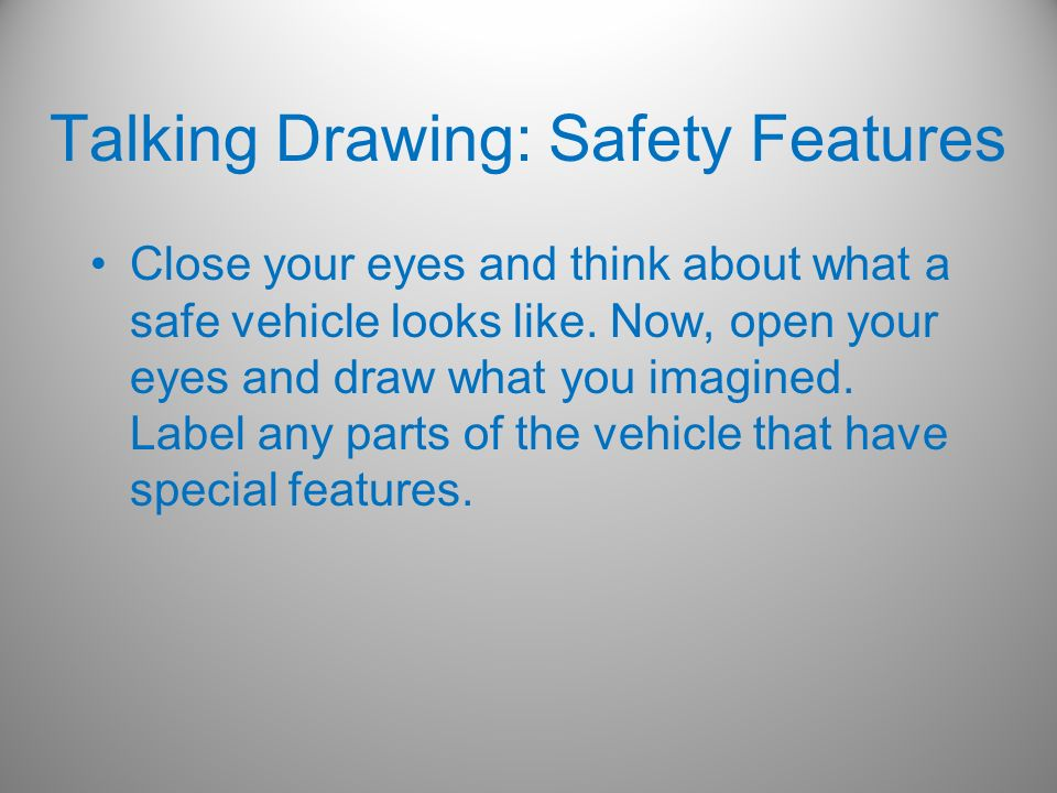 Talking Drawing: Safety Features Close your eyes and think about what a safe vehicle looks like. Now, open your eyes and draw what you imagined. Label