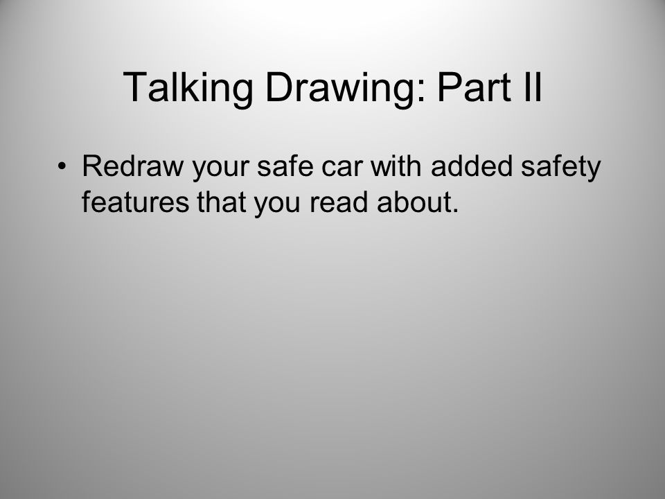 Talking Drawing: Part II Redraw your safe car with added safety features that you read about.