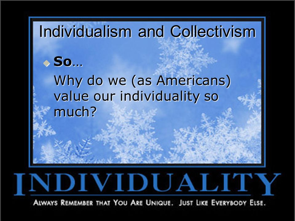 Individualism and Collectivism So… So… Why do we (as Americans) value our individuality so much?