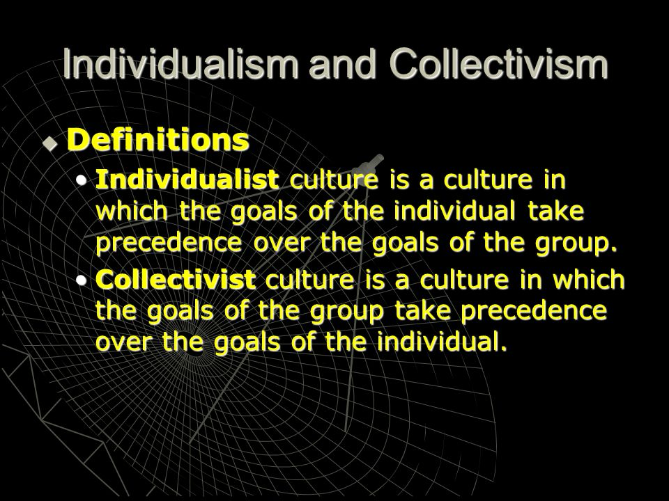Individualism and Collectivism Definitions Definitions Individualist culture is a culture in which the goals of the individual take precedence over th