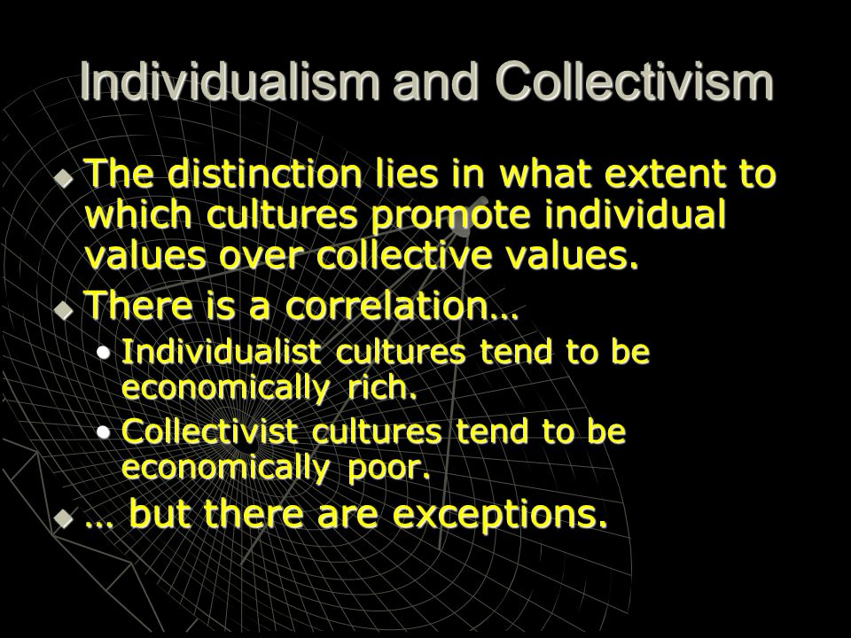 Individualism and Collectivism The distinction lies in what extent to which cultures promote individual values over collective values. The distinction