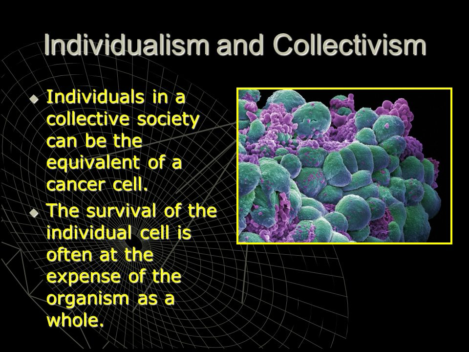 Individualism and Collectivism Individuals in a collective society can be the equivalent of a cancer cell. Individuals in a collective society can be