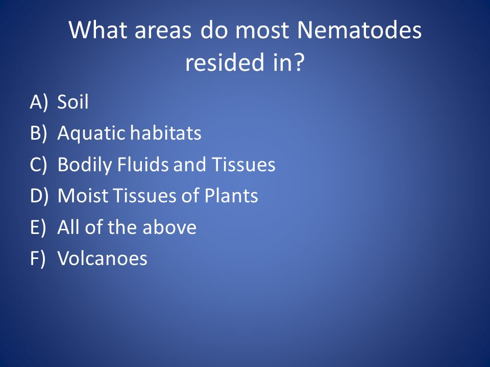 What areas do most Nematodes resided in? A)Soil B)Aquatic habitats C)Bodily Fluids and Tissues D)Moist Tissues of Plants E)All of the above F)Volcanoe