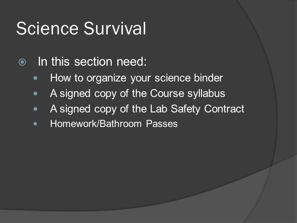Science Survival In this section need: How to organize your science binder A signed copy of the Course syllabus A signed copy of the Lab Safety Contract Homework/Bathroom Passes