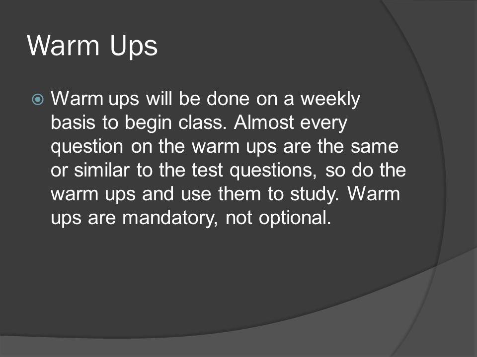 Warm Ups Warm ups will be done on a weekly basis to begin class. Almost every question on the warm ups are the same or similar to the test questions,