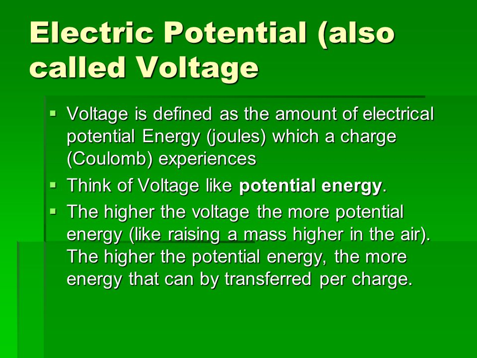 Electric Potential (also called Voltage Voltage is defined as the amount of electrical potential Energy (joules) which a charge (Coulomb) experiences Voltage is defined as the amount of electrical potential Energy (joules) which a charge (Coulomb) experiences Think of Voltage like potential energy.