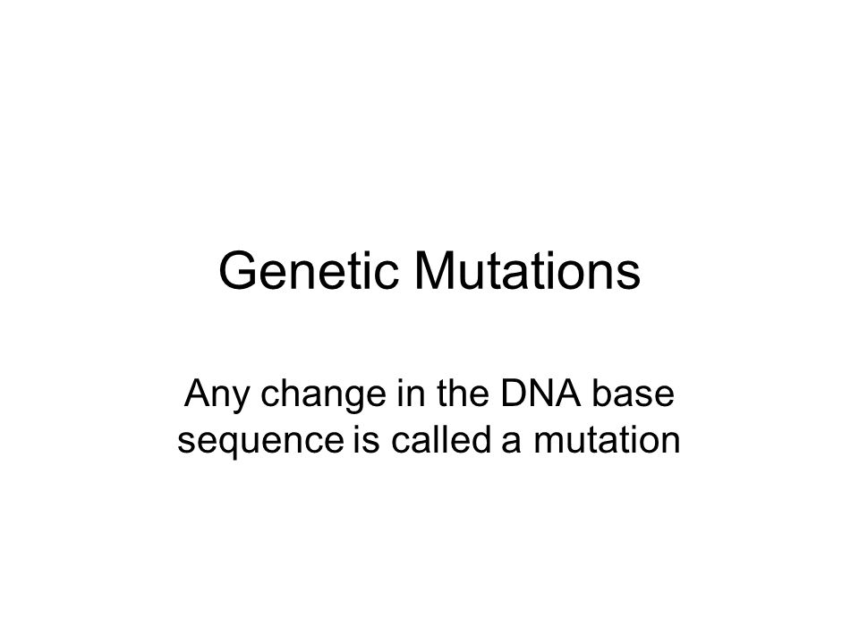 Genetic Mutations Any change in the DNA base sequence is called a mutation