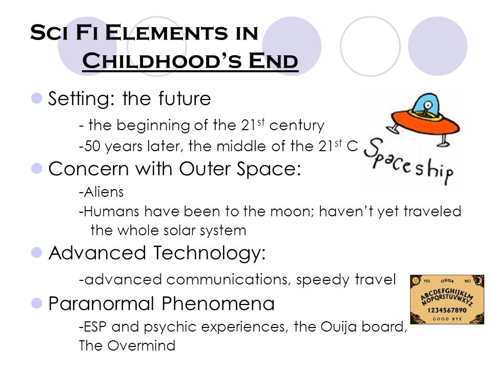 Sci Fi Elements in Childhoods End Setting: the future - the beginning of the 21 st century -50 years later, the middle of the 21 st C Concern with Outer Space: -Aliens -Humans have been to the moon; havent yet traveled the whole solar system Advanced Technology: -advanced communications, speedy travel Paranormal Phenomena -ESP and psychic experiences, the Ouija board, The Overmind