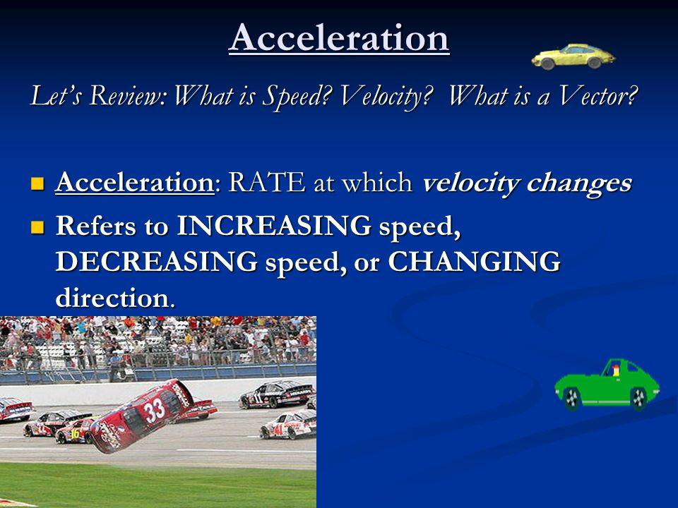 Acceleration Lets Review: What is Speed? Velocity? What is a Vector? Acceleration: RATE at which velocity changes Acceleration: RATE at which velocity