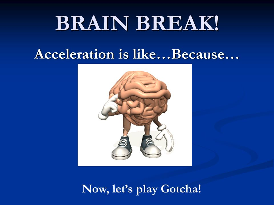 BRAIN BREAK! Acceleration is like…Because… Now, lets play Gotcha!