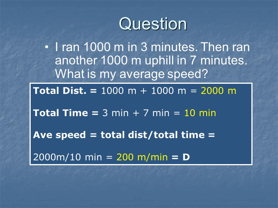 Question I ran 1000 m in 3 minutes. Then ran another 1000 m uphill in 7 minutes. What is my average speed? –A) 100 m/min –B) 2000 m/min –C) 10 m/min –