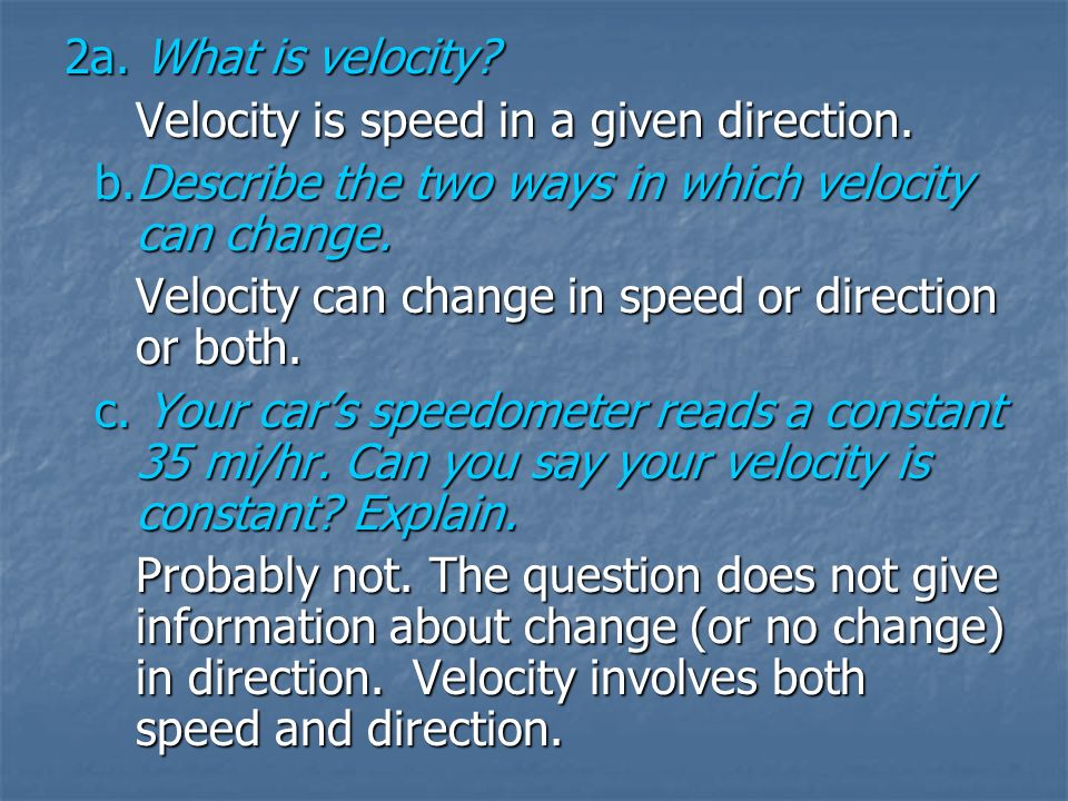 2a. What is velocity? Velocity is speed in a given direction. b.Describe the two ways in which velocity can change. b.Describe the two ways in which v