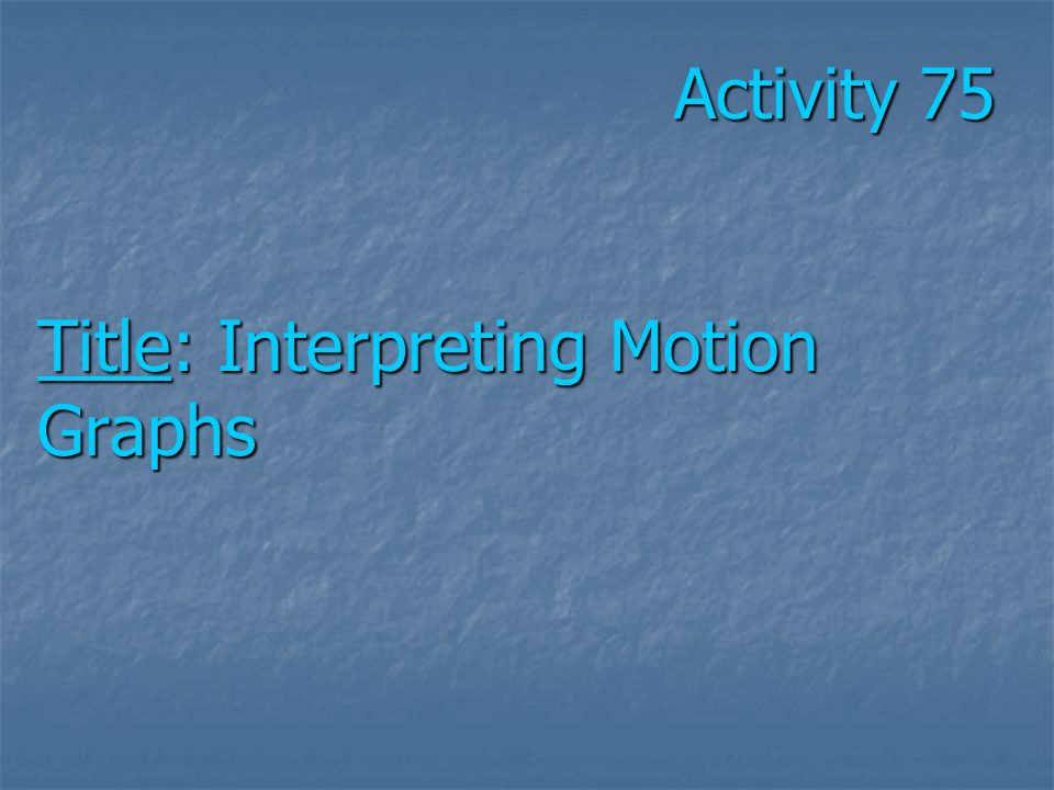 Activity 75 Title: Interpreting Motion Graphs Activity 75 Title: Interpreting Motion Graphs