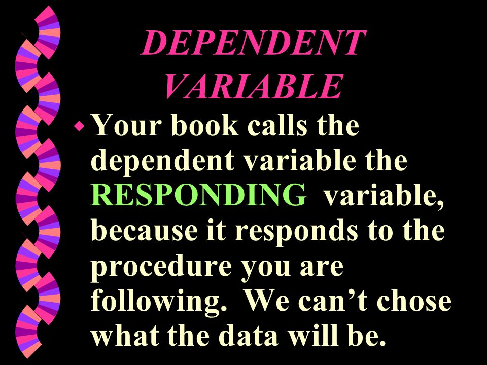 DEPENDENT VARIABLE w Your book calls the dependent variable the RESPONDING variable, because it responds to the procedure you are following. We cant c