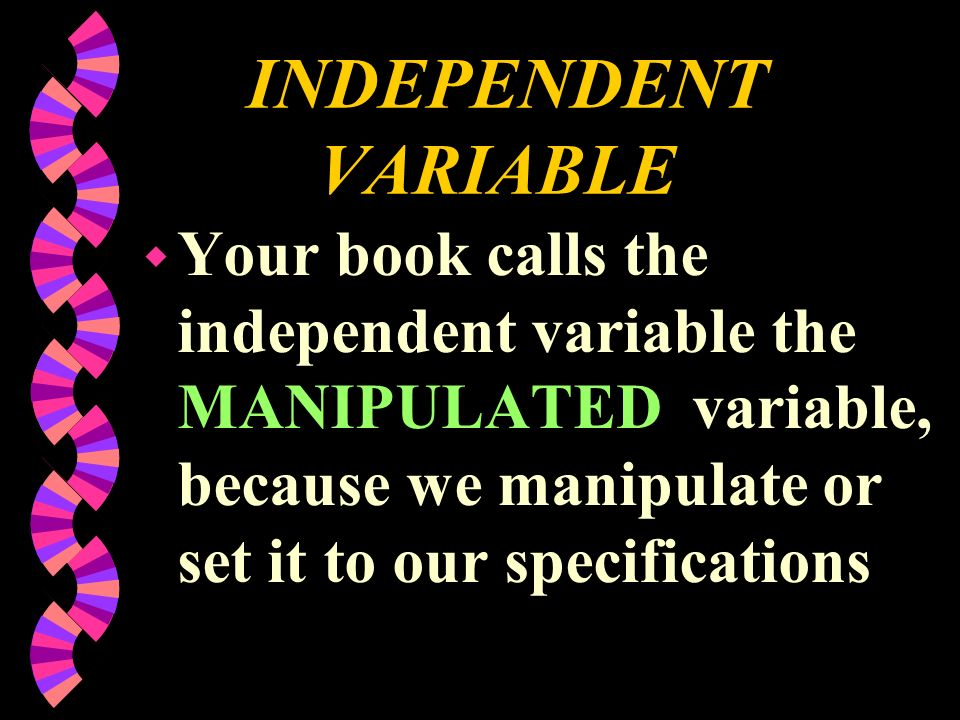 INDEPENDENT VARIABLE w Your book calls the independent variable the MANIPULATED variable, because we manipulate or set it to our specifications