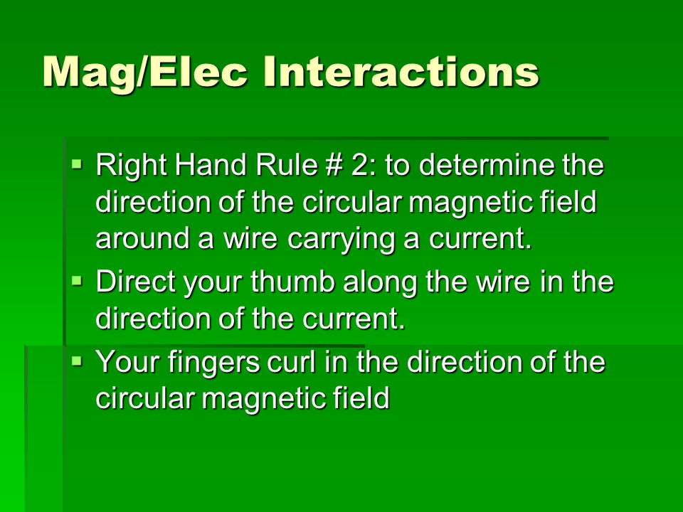 Mag/Elec Interactions Right Hand Rule # 2: to determine the direction of the circular magnetic field around a wire carrying a current.