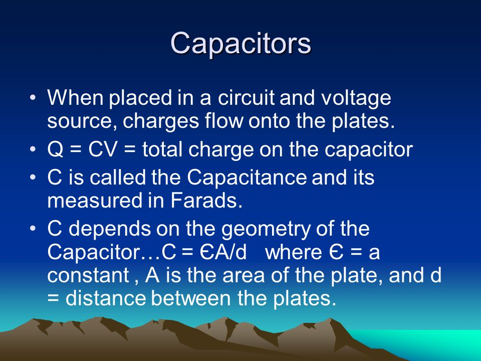 Capacitors When placed in a circuit and voltage source, charges flow onto the plates. Q = CV = total charge on the capacitor C is called the Capacitan