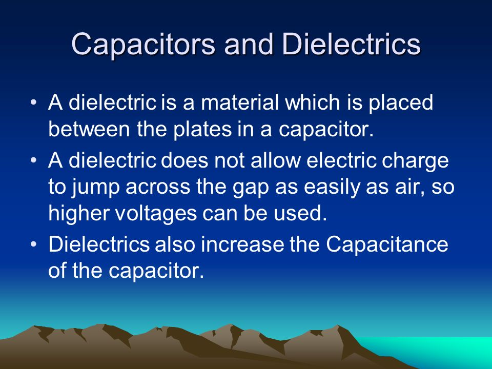 Capacitors and Dielectrics A dielectric is a material which is placed between the plates in a capacitor. A dielectric does not allow electric charge t