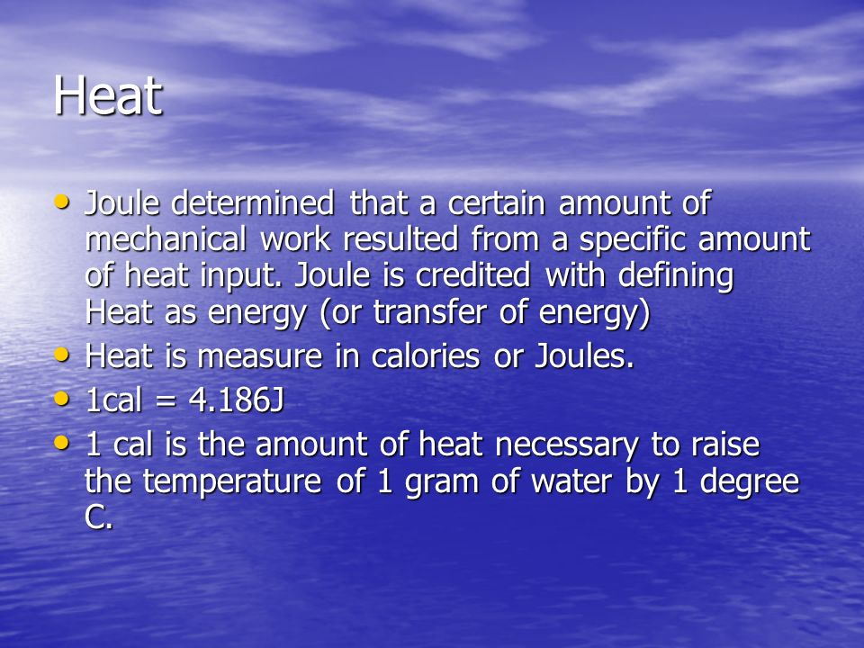 Heat Joule determined that a certain amount of mechanical work resulted from a specific amount of heat input. Joule is credited with defining Heat as