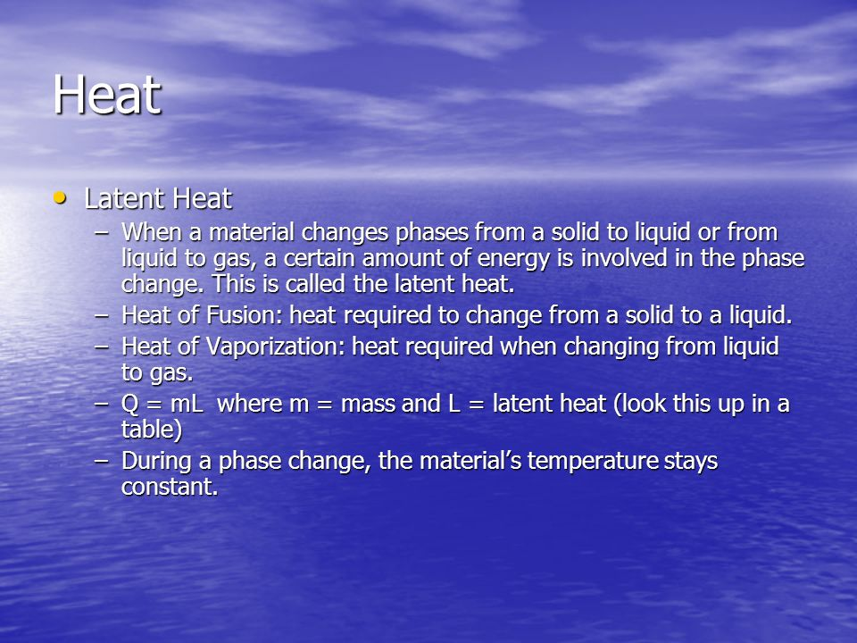 Heat Latent Heat Latent Heat –When a material changes phases from a solid to liquid or from liquid to gas, a certain amount of energy is involved in t