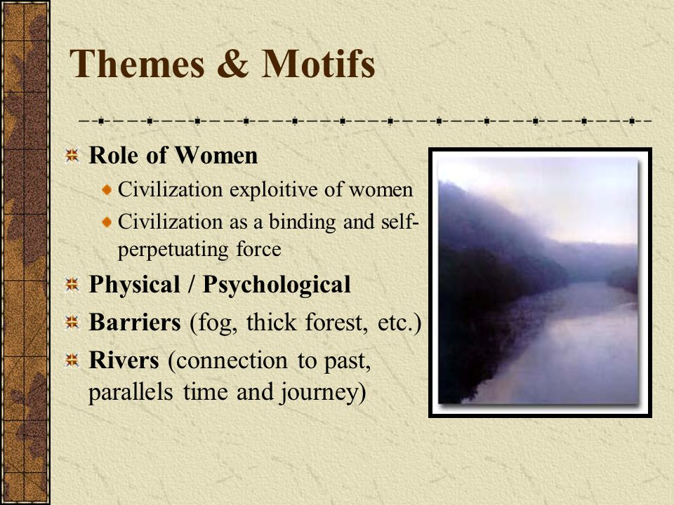 Themes & Motifs Role of Women Civilization exploitive of women Civilization as a binding and self- perpetuating force Physical / Psychological Barrier