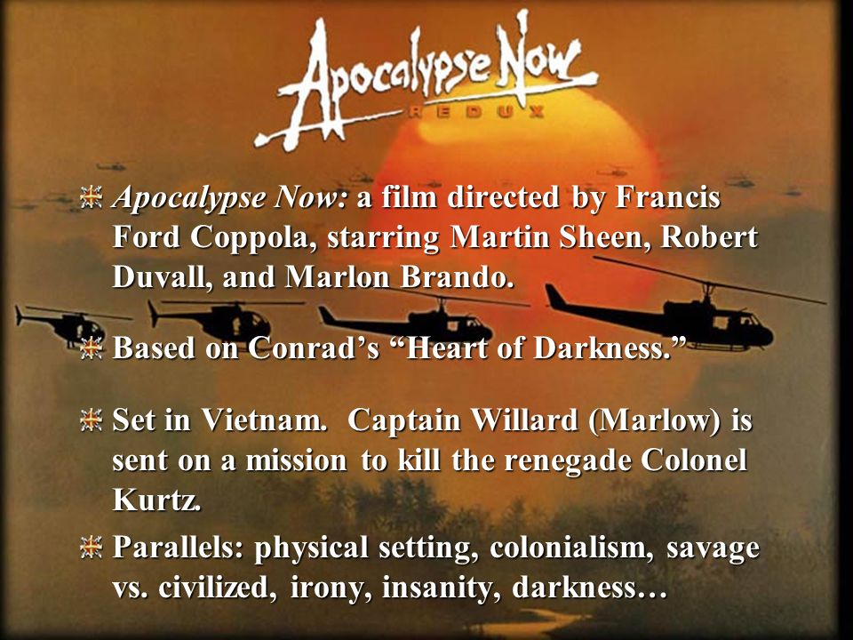 Apocalypse Now: a film directed by Francis Ford Coppola, starring Martin Sheen, Robert Duvall, and Marlon Brando. Based on Conrads Heart of Darkness.