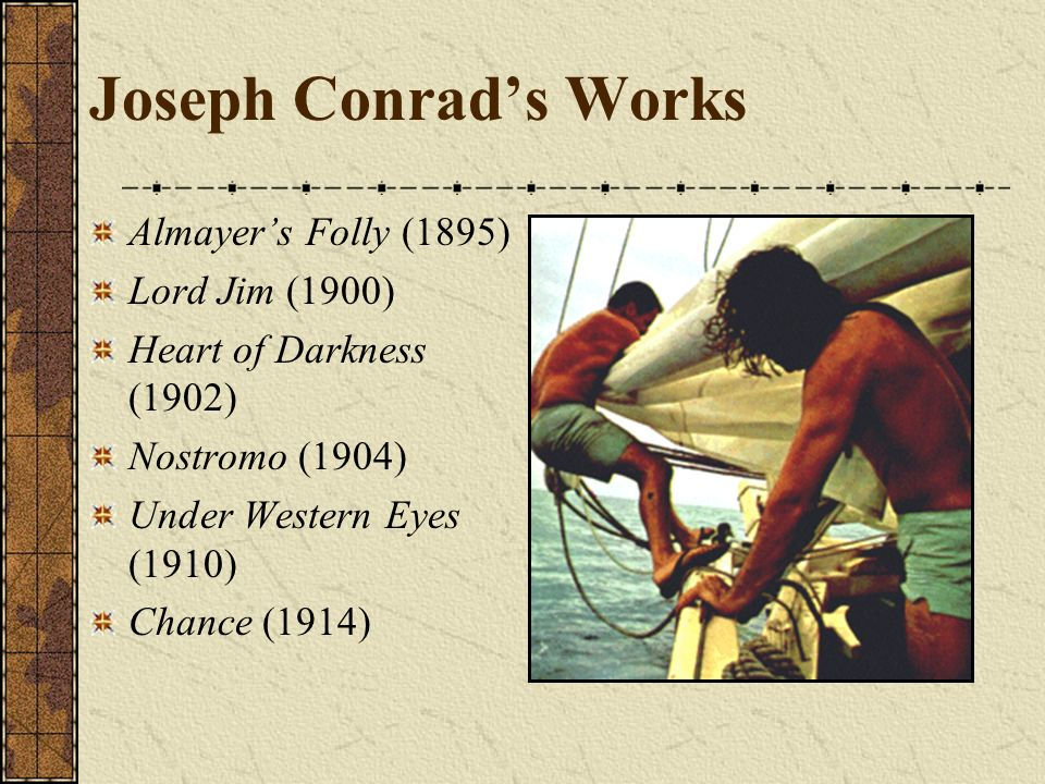 Joseph Conrads Works Almayers Folly (1895) Lord Jim (1900) Heart of Darkness (1902) Nostromo (1904) Under Western Eyes (1910) Chance (1914)