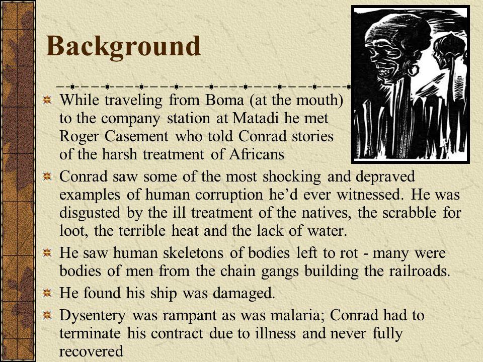 Background While traveling from Boma (at the mouth) to the company station at Matadi he met Roger Casement who told Conrad stories of the harsh treatm