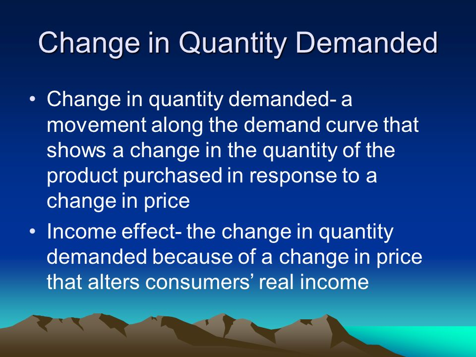 Change in Quantity Demanded Change in quantity demanded- a movement along the demand curve that shows a change in the quantity of the product purchased in response to a change in price Income effect- the change in quantity demanded because of a change in price that alters consumers real income