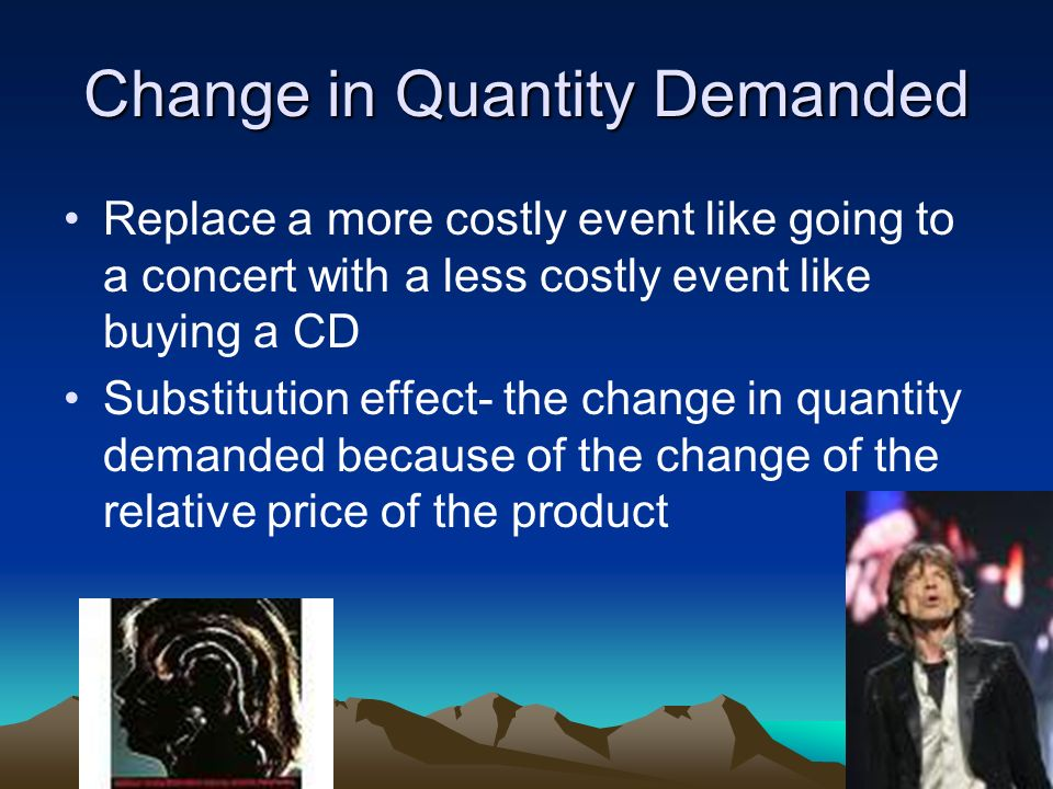 Change in Quantity Demanded Replace a more costly event like going to a concert with a less costly event like buying a CD Substitution effect- the change in quantity demanded because of the change of the relative price of the product