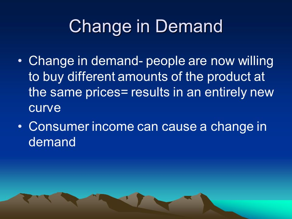 Change in Demand Change in demand- people are now willing to buy different amounts of the product at the same prices= results in an entirely new curve Consumer income can cause a change in demand