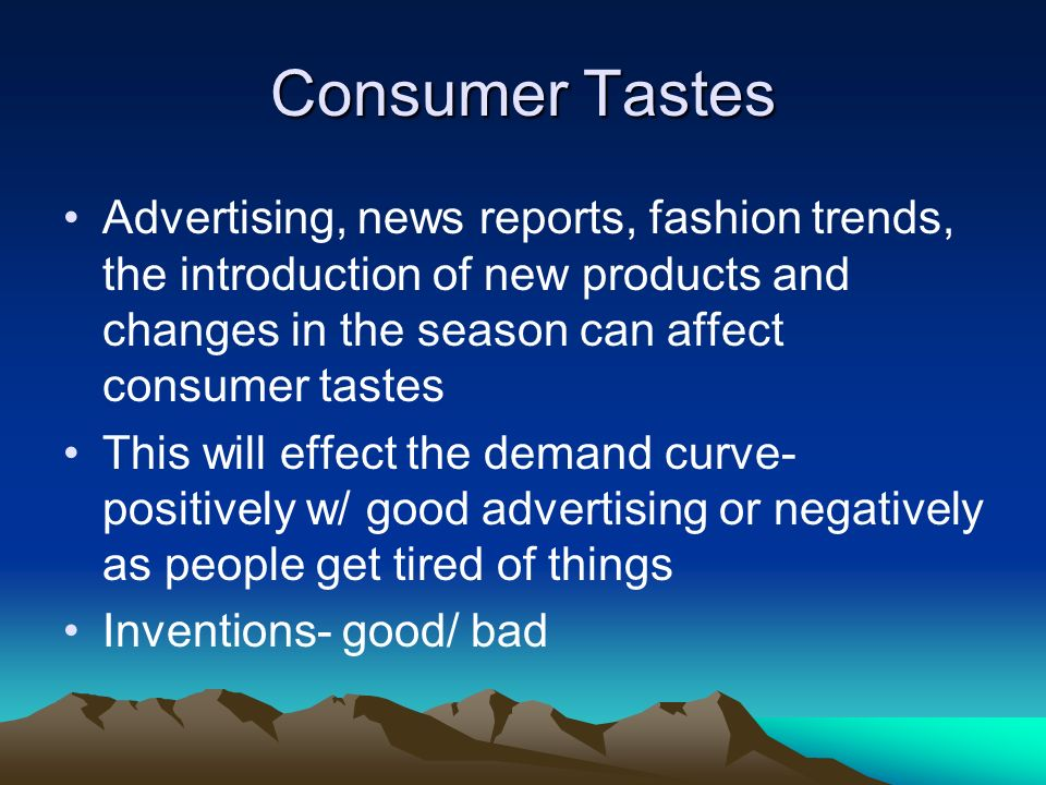 Consumer Tastes Advertising, news reports, fashion trends, the introduction of new products and changes in the season can affect consumer tastes This will effect the demand curve- positively w/ good advertising or negatively as people get tired of things Inventions- good/ bad