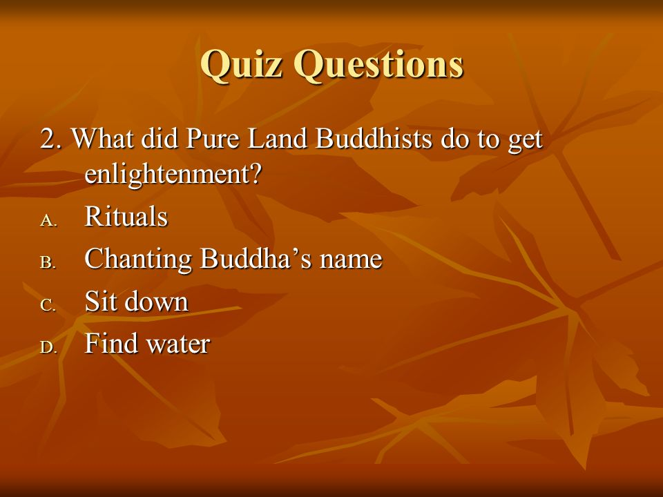 Quiz Questions 2. What did Pure Land Buddhists do to get enlightenment? A. Rituals B. Chanting Buddhas name C. Sit down D. Find water