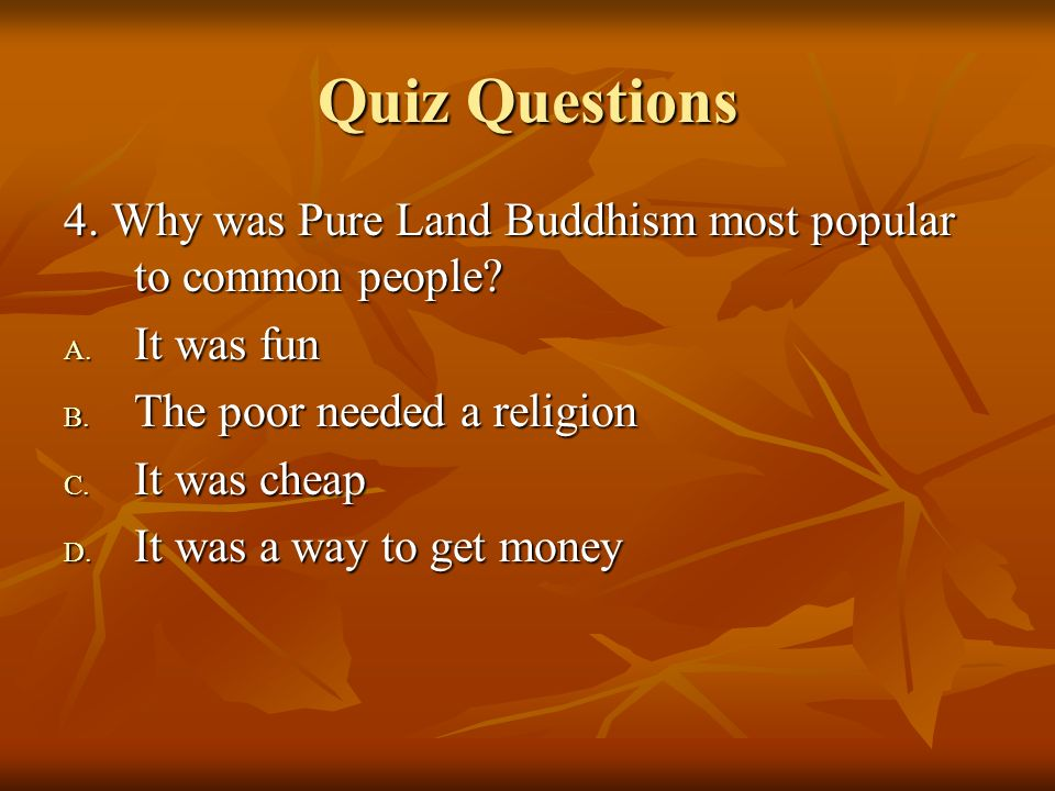 Quiz Questions 4. Why was Pure Land Buddhism most popular to common people? A. It was fun B. The poor needed a religion C. It was cheap D. It was a wa