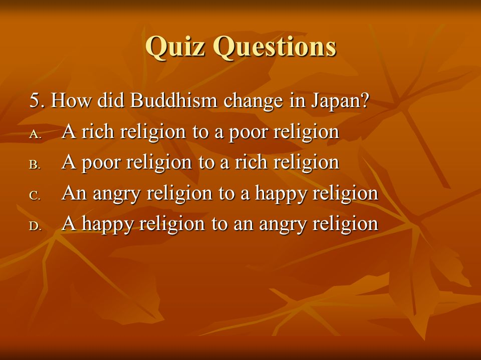 Quiz Questions 5. How did Buddhism change in Japan? A. A rich religion to a poor religion B. A poor religion to a rich religion C. An angry religion t