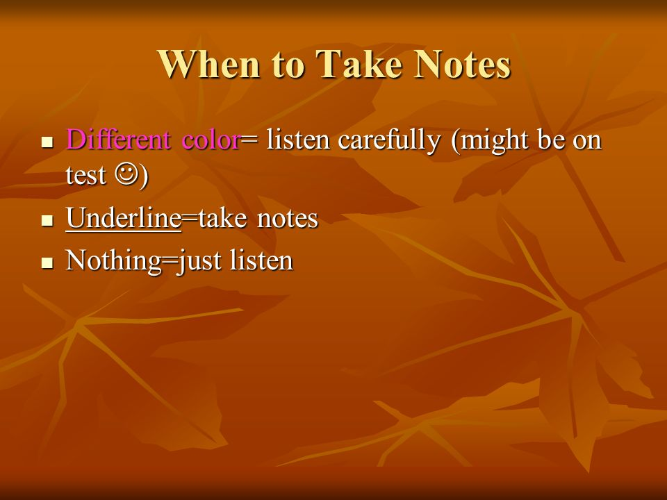 When to Take Notes Different color= listen carefully (might be on test ) Different color= listen carefully (might be on test ) Underline=take notes Underline=take notes Nothing=just listen Nothing=just listen