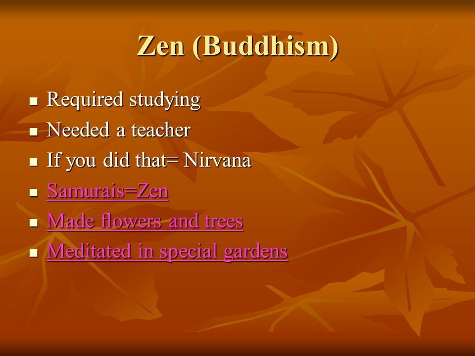 Zen (Buddhism) Required studying Required studying Needed a teacher Needed a teacher If you did that= Nirvana If you did that= Nirvana Samurais=Zen Samurais=Zen Made flowers and trees Made flowers and trees Meditated in special gardens Meditated in special gardens