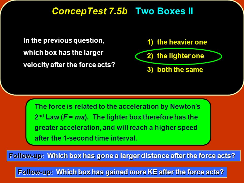 In the previous question, which box has the larger velocity after the force acts? 1) the heavier one 2) the lighter one 3) both the same The force is