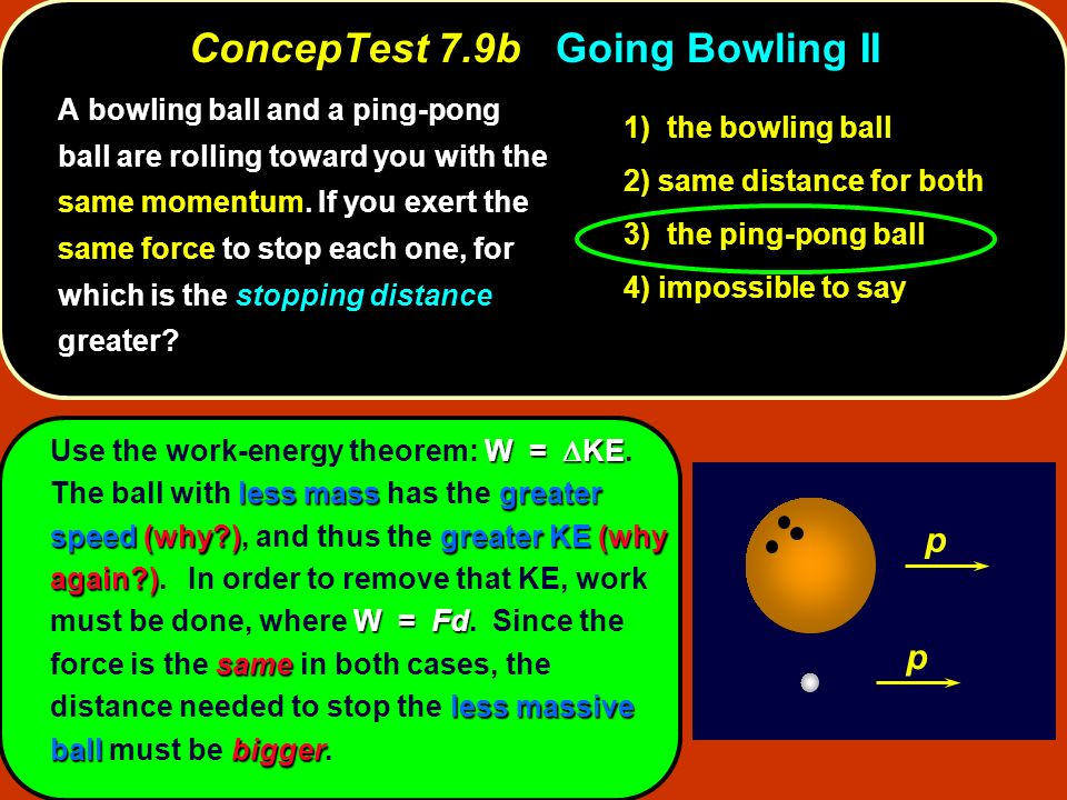 ConcepTest 7.9bGoing Bowling II ConcepTest 7.9b Going Bowling II p p W = KE less massgreater speed(why?)greater KE(why again?) W = Fd same less massiv