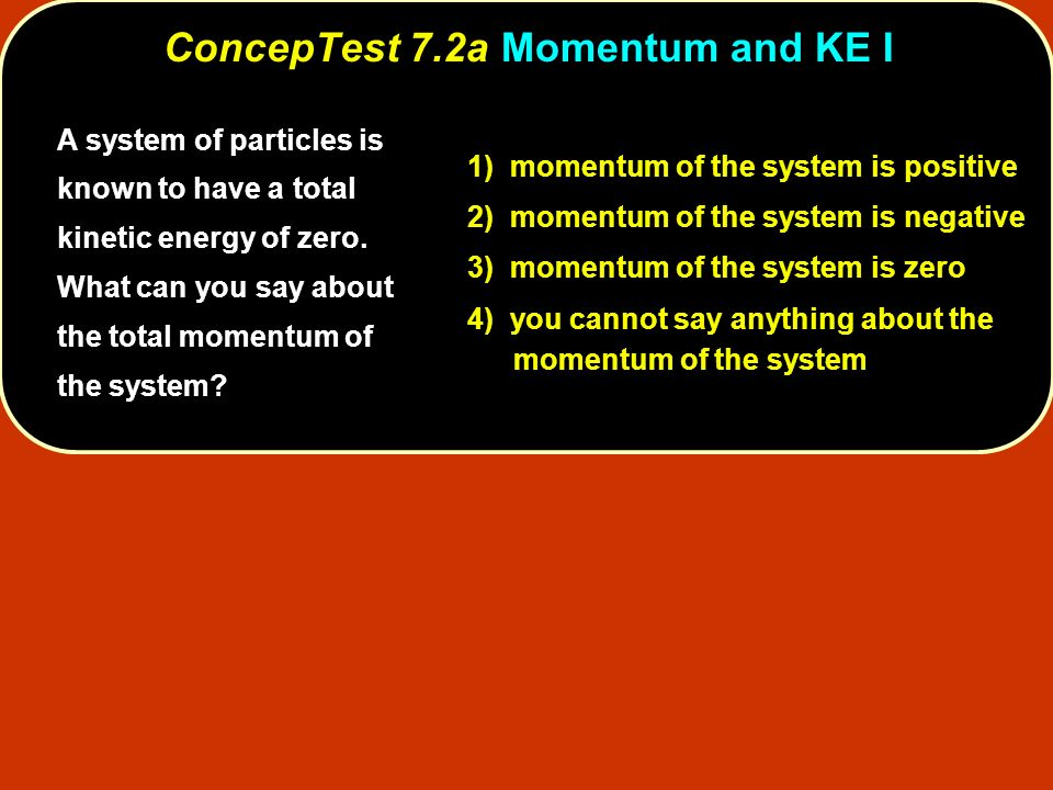 A system of particles is known to have a total kinetic energy of zero. What can you say about the total momentum of the system? 1) momentum of the sys