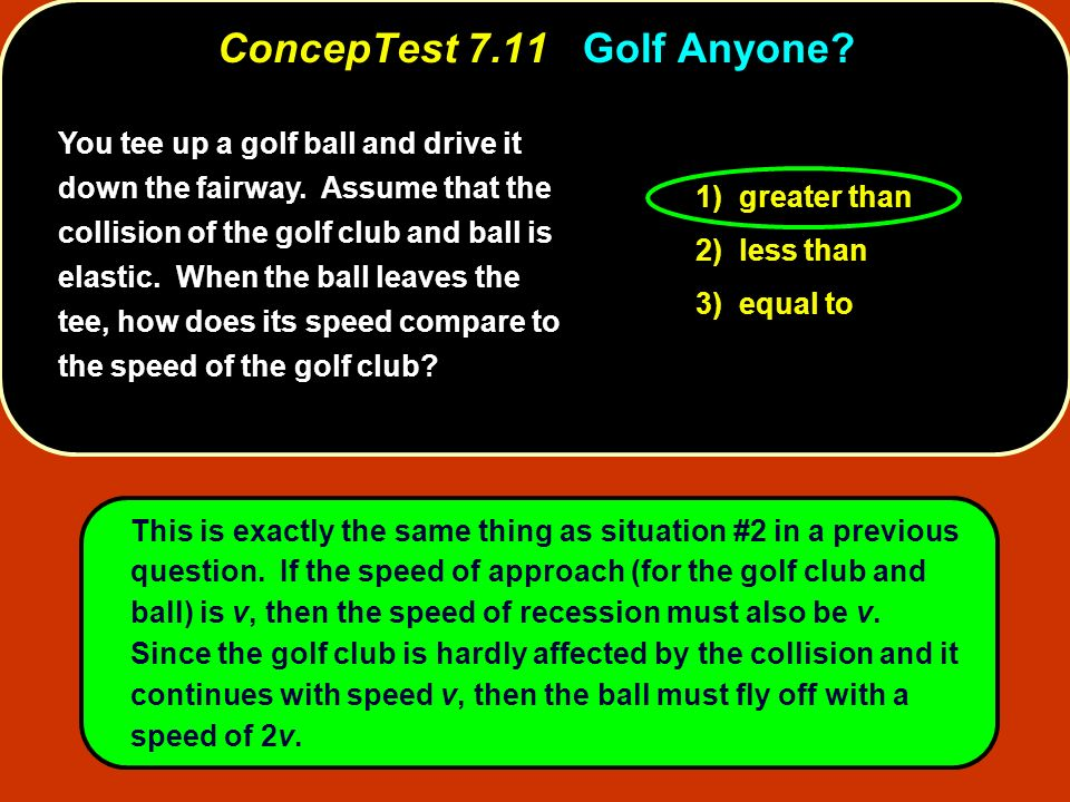 You tee up a golf ball and drive it down the fairway. Assume that the collision of the golf club and ball is elastic. When the ball leaves the tee, ho