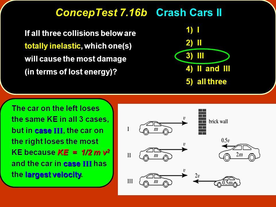 ConcepTest 7.16bCrash Cars II ConcepTest 7.16b Crash Cars II case III KE = 1/2 m v 2 case III largest velocity The car on the left loses the same KE i