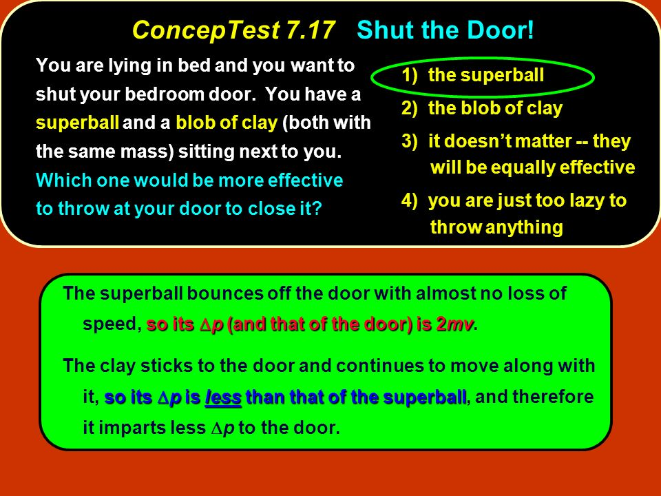ConcepTest 7.17Shut the Door! ConcepTest 7.17 Shut the Door! soits p (and that of the door) is 2mv The superball bounces off the door with almost no l