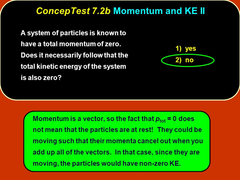 A system of particles is known to have a total momentum of zero. Does it necessarily follow that the total kinetic energy of the system is also zero?