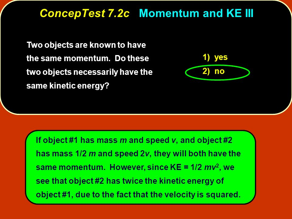 Two objects are known to have the same momentum. Do these two objects necessarily have the same kinetic energy? 1) yes 2) no If object #1 has mass m a
