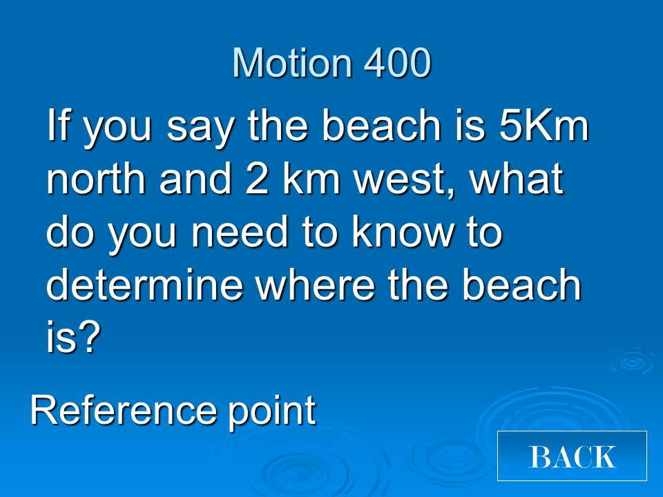 Motion 400 If you say the beach is 5Km north and 2 km west, what do you need to know to determine where the beach is.