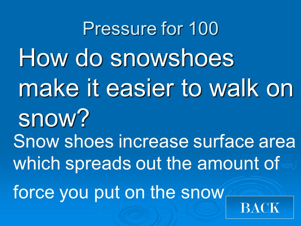 Pressure for 100 How do snowshoes make it easier to walk on snow.