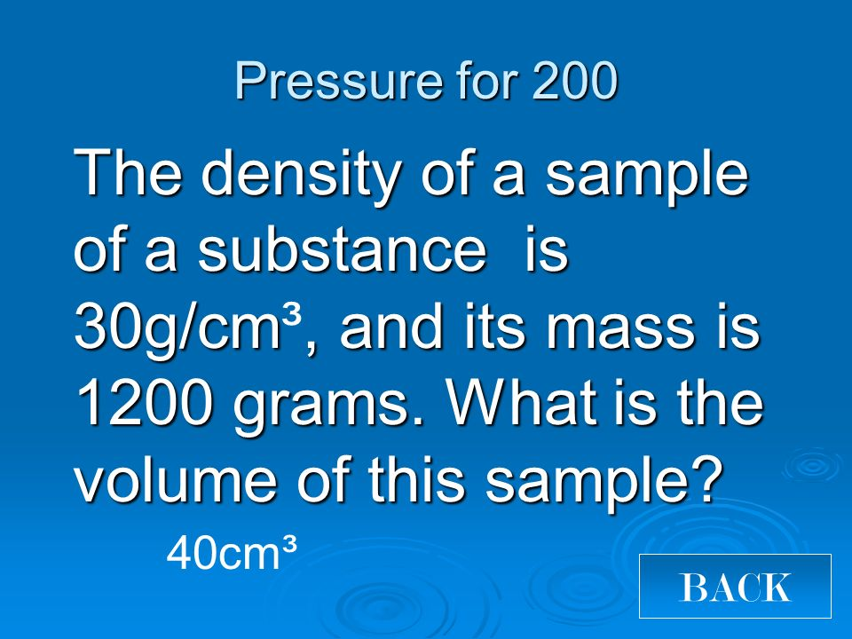 Pressure for 200 The density of a sample of a substance is 30g/cm, and its mass is 1200 grams.